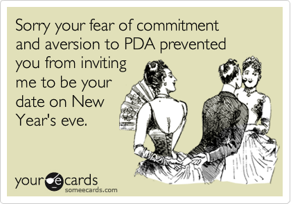 Sorry your fear of commitment and aversion to PDA prevented you from invitingme to be yourdate on NewYear's eve.