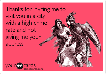 Thanks for inviting me tovisit you in a citywith a high crimerate and notgiving me youraddress.
