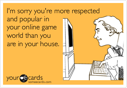 I'm sorry you're more respected and popular in your online game world than you are in your house.
