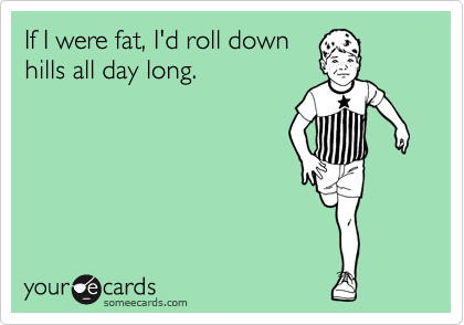 If I were fat, I'd roll down hills all day long.