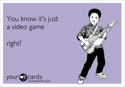 You know it's justa video gameright?