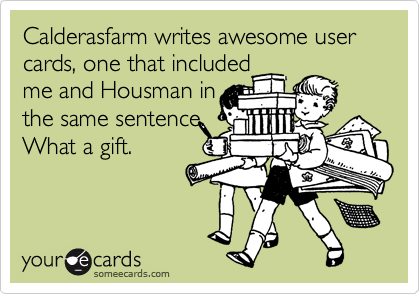 Calderasfarm writes awesome user cards, one that includedme and Housman inthe same sentence. What a gift.