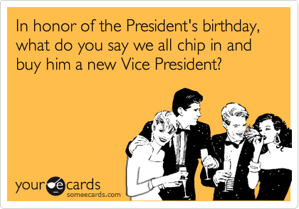 In honor of the President's birthday, what do you say we all chip in and buy him a new Vice President?
