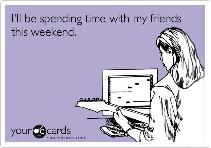 I'll be spending time with my friends this weekend.