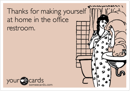 Thanks for making yourselfat home in the officerestroom.