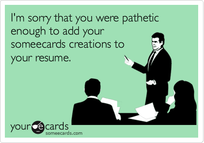 I'm sorry that you were pathetic enough to add yoursomeecards creations toyour resume.