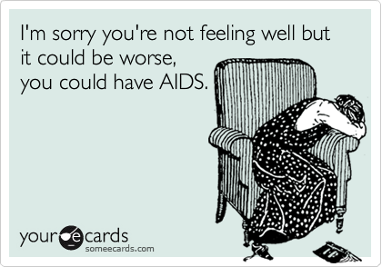 I'm sorry you're not feeling well but it could be worse,you could have AIDS.