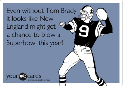 Even without Tom Bradyit looks like NewEngland might geta chance to blow aSuperbowl this year!
