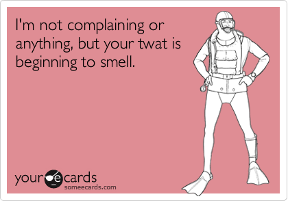 I'm not complaining oranything, but your twat isbeginning to smell.