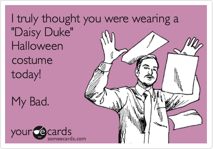 i truly thought you were wearing a daisy duke halloween costume today
