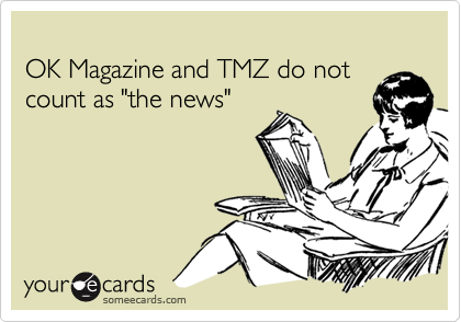 """OK Magazine and TMZ do not count as """"the news"""""""