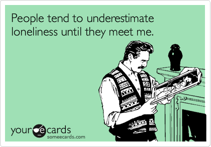 People tend to underestimate loneliness until they meet me.