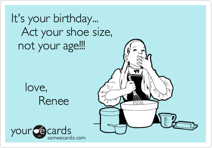 It's your birthday...   Act your shoe size,   not your age!!!    love,         Renee