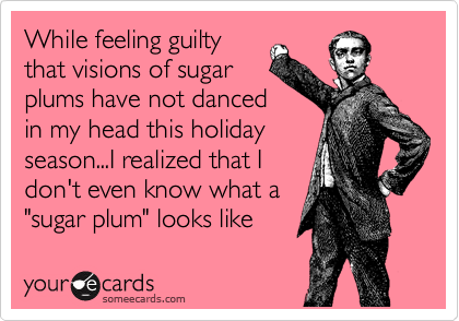 """While feeling guilty that visions of sugar plums have not danced in my head this holiday season...I realized that I don't even know what a """"sugar plum"""" looks like"""