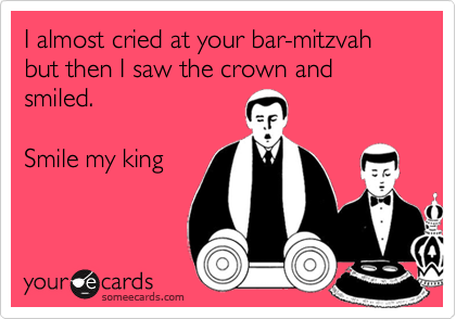 I almost cried at your bar-mitzvah but then I saw the crown and smiled.Smile my king