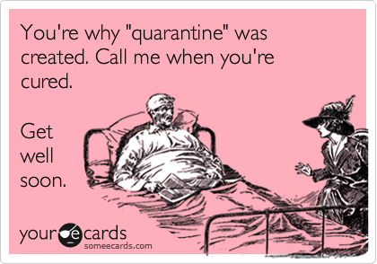 "You're why ""quarrantine"" was created. Call me when you're cured.  Get well soon."