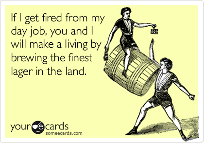 If I get fired from myday job, you and Iwill make a living bybrewing the finestlager in the land.