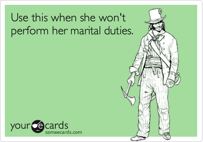 Use this when she won'tperform her marital duties.