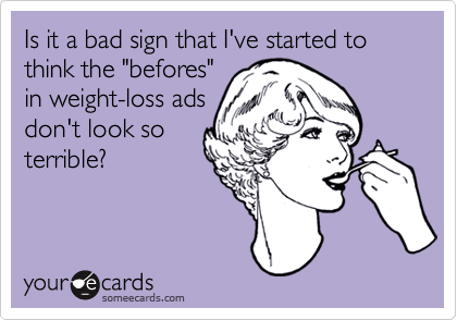 """Is it a bad sign that I've started to think the """"befores""""in weight-loss adsdon't look soterrible?"""