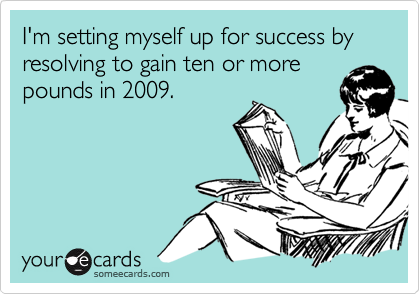 I'm setting myself up for success by resolving to gain ten or morepounds in 2009.