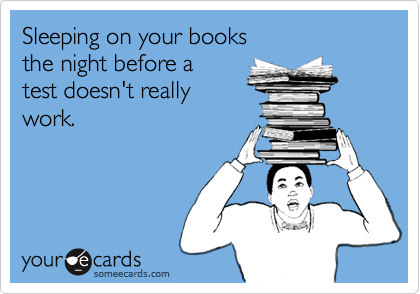 Sleeping on your booksthe night before a test doesn't reallywork.
