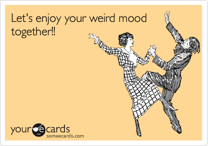Let's enjoy your weird mood