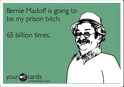 Bernie Madoff is going tobe my prison bitch.  65 billion times.