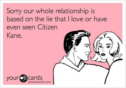 Sorry our whole relationship is based on the lie that I love or have even seen Citizen