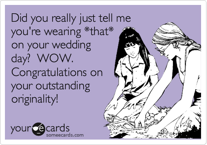 Did you really just tell me you're wearing *that* on your wedding day?  WOW. Congratulations on your outstanding originality!