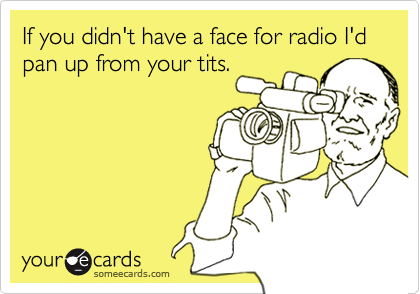 If you didn't have a face for radio I'd pan up from your tits.