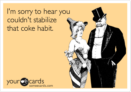 I'm sorry to hear youcouldn't stabilizethat coke habit.