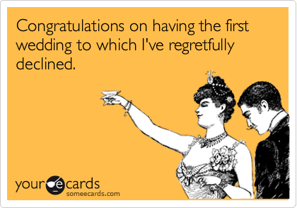 Congratulations on having the first wedding to which I've regretfully declined.