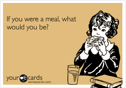 If you were a meal, what