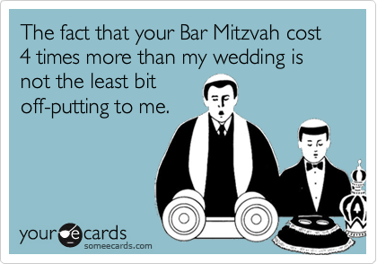 The fact that your Bar Mitzvah cost 4 times more than my wedding is not the least bit