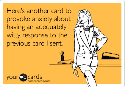 Here's another card toprovoke anxiety about having an adequatelywitty response to theprevious card I sent.