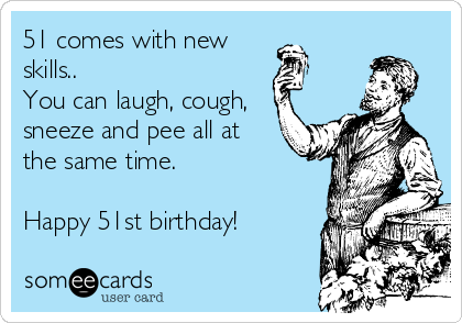 51 comes with new skills.. You can laugh, cough, sneeze and pee all at the same time.  Happy 51st birthday!