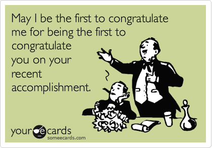 May I be the first to congratulate me for being the first to congratulate