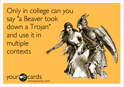 """Only in college can yousay """"a Beaver tookdown a Trojan""""and use it inmultiplecontexts"""