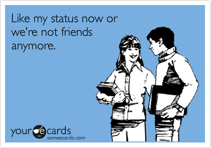 Like my status now or  we're not friends anymore.