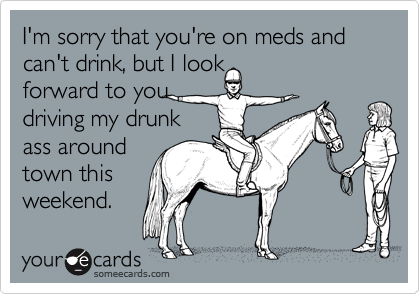 I'm sorry that you're on meds and can't drink, but I lookforward to youdriving my drunkass aroundtown thisweekend.