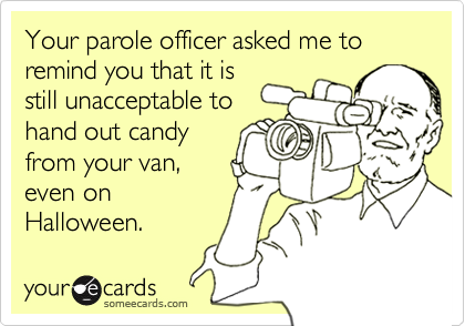 Your parole officer asked me to remind you that it isstill unacceptable tohand out candyfrom your van,even onHalloween.