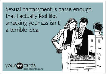 Sexual harrassment is passe enough that I actually feel like smacking your ass isn't a terrible idea.
