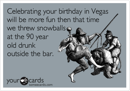 Celebrating your birthday in Vegas will be more fun then that time