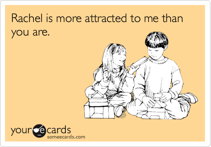 Rachel is more attracted to me than you are.