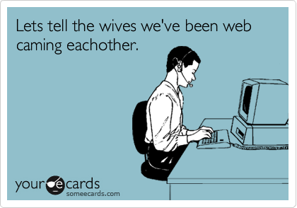 Lets tell the wives we've been web caming eachother.