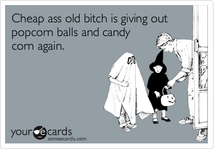 Cheap ass old bitch is giving out popcorn balls and candycorn again.