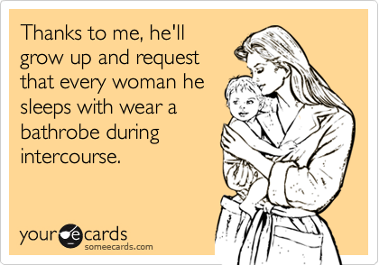 Thanks to me, he'llgrow up and requestthat every woman hesleeps with wear abathrobe duringintercourse.