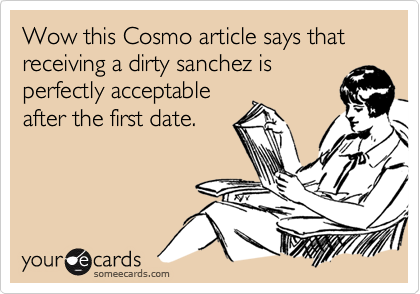 Wow this Cosmo article says that receiving a dirty sanchez isperfectly acceptableafter the first date.