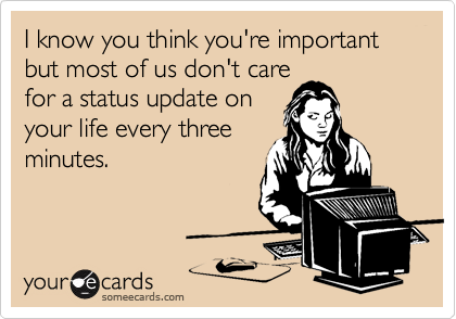 I know you think you're important but most of us don't care