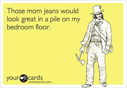 Those mom jeans wouldlook great in a pile on mybedroom floor.